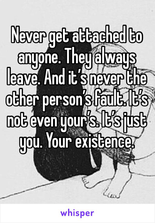 Never get attached to anyone. They always leave. And it's never the other person's fault. It's not even your's. It's just you. Your existence.