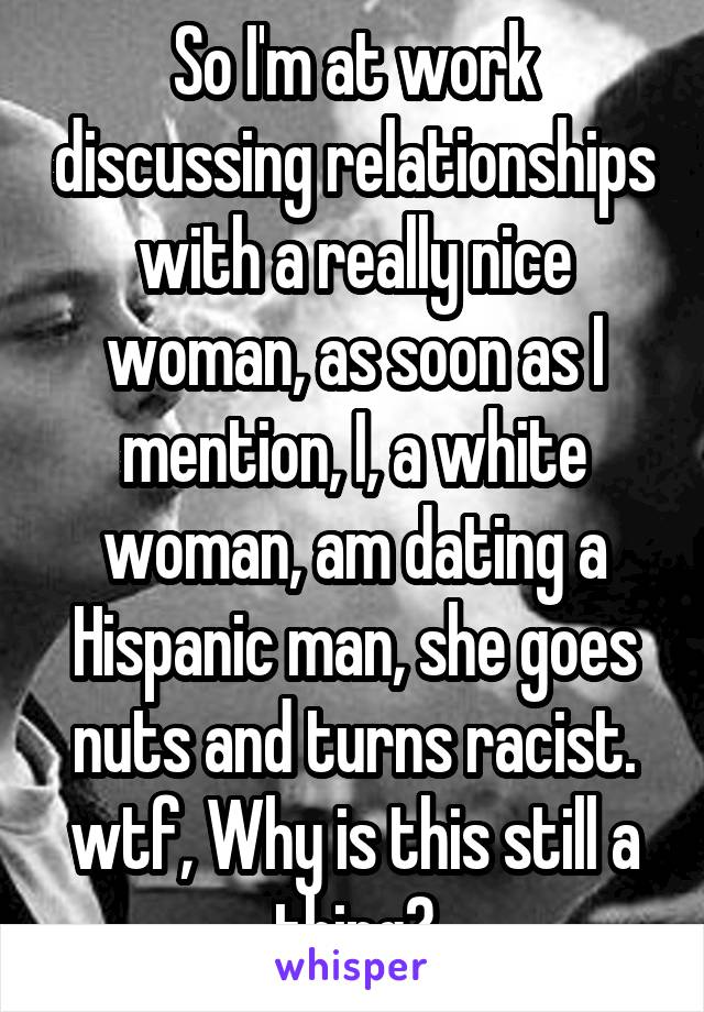 So I'm at work discussing relationships with a really nice woman, as soon as I mention, I, a white woman, am dating a Hispanic man, she goes nuts and turns racist. wtf, Why is this still a thing?