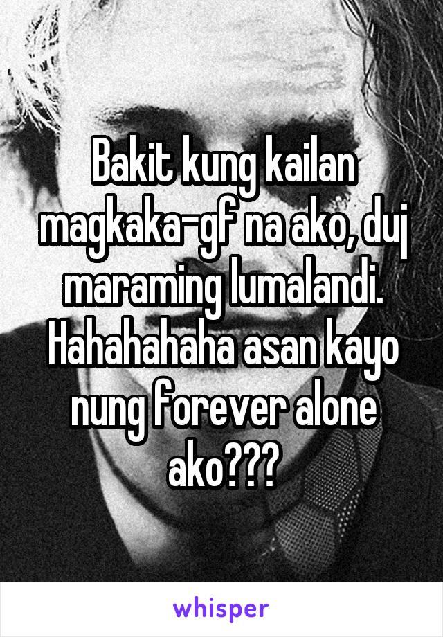 Bakit kung kailan magkaka-gf na ako, duj maraming lumalandi. Hahahahaha asan kayo nung forever alone ako???