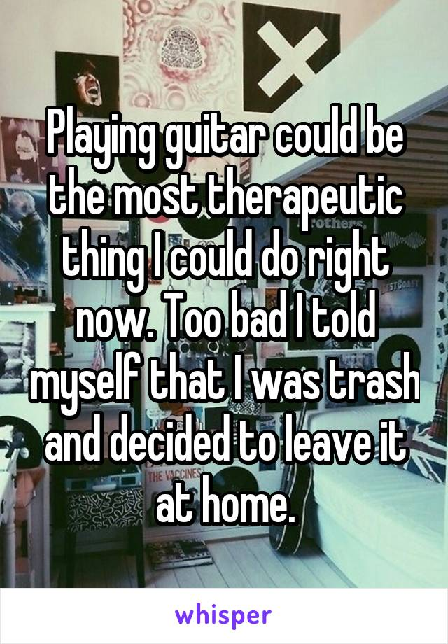 Playing guitar could be the most therapeutic thing I could do right now. Too bad I told myself that I was trash and decided to leave it at home.