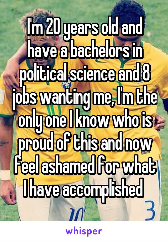 I'm 20 years old and have a bachelors in political science and 8 jobs wanting me, I'm the only one I know who is proud of this and now feel ashamed for what I have accomplished