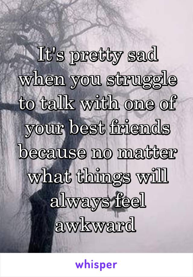 It's pretty sad when you struggle to talk with one of your best friends because no matter what things will always feel awkward