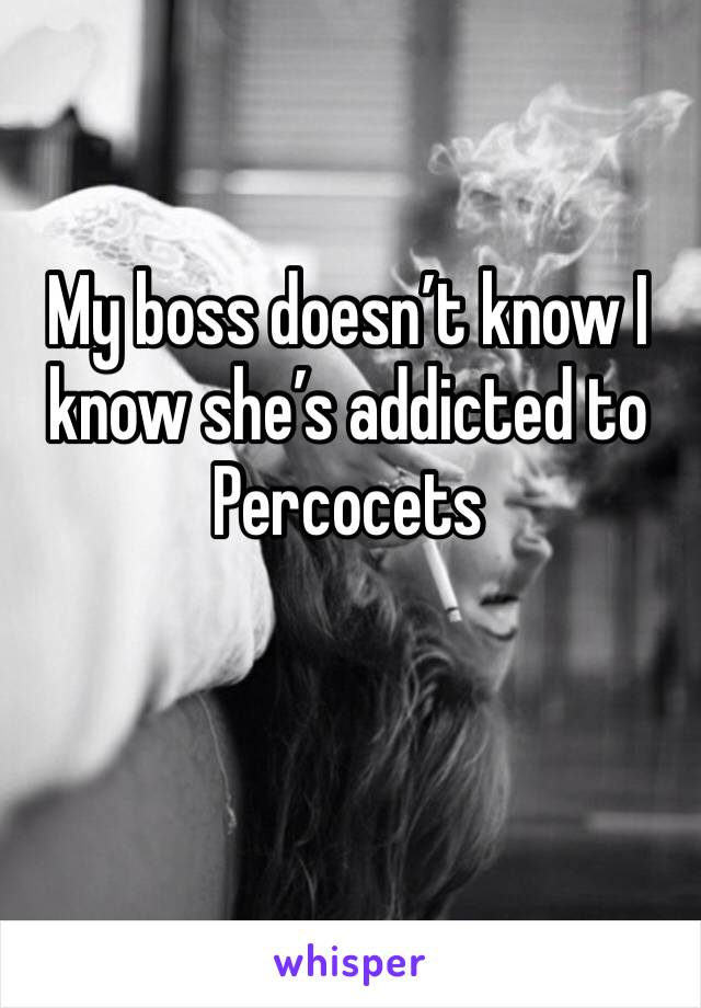 My boss doesn't know I know she's addicted to Percocets