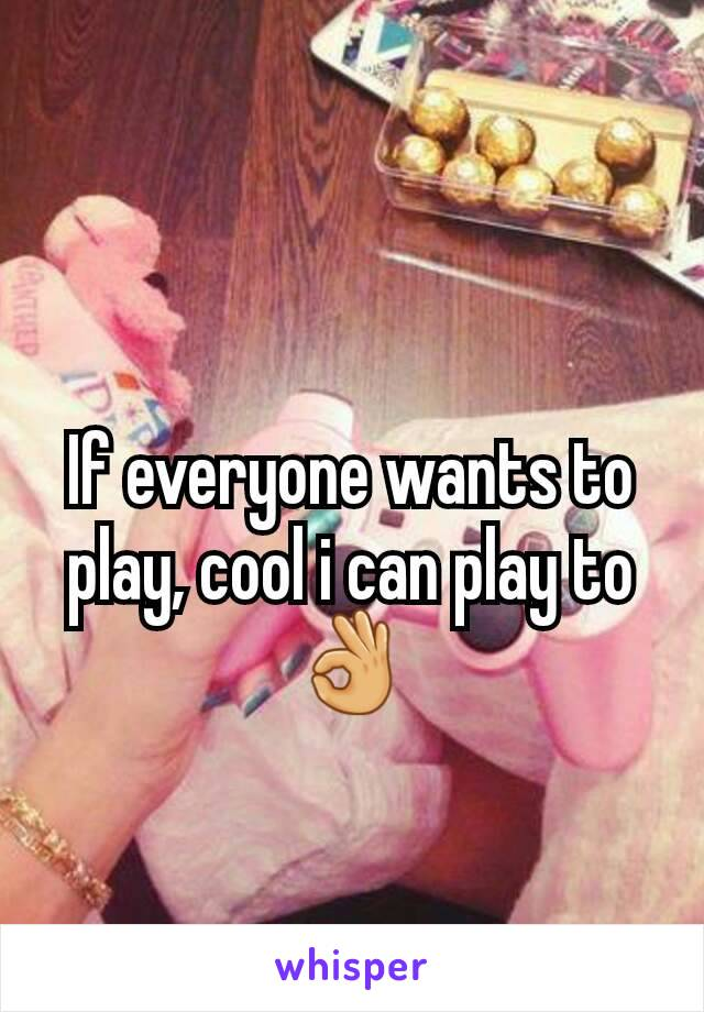 If everyone wants to play, cool i can play to 👌