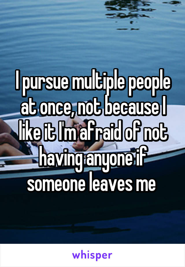 I pursue multiple people at once, not because I like it I'm afraid of not having anyone if someone leaves me