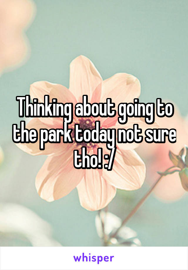 Thinking about going to the park today not sure tho! :/