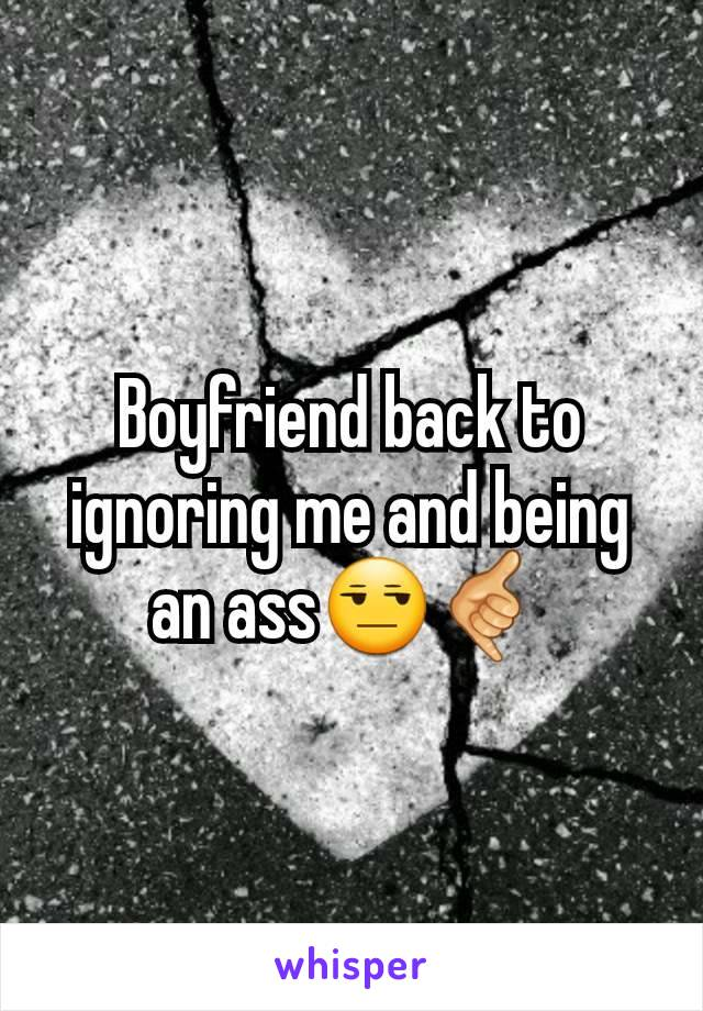 Boyfriend back to ignoring me and being an ass😒🤙