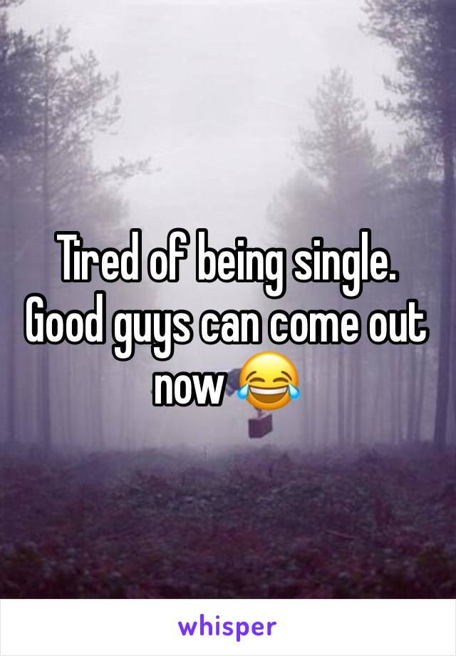 Tired of being single. Good guys can come out now 😂