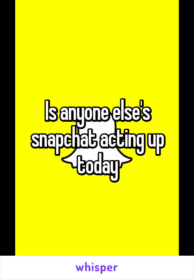Is anyone else's snapchat acting up today