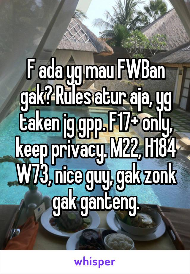 F ada yg mau FWBan gak? Rules atur aja, yg taken jg gpp. F17+ only, keep privacy. M22, H184 W73, nice guy, gak zonk gak ganteng.