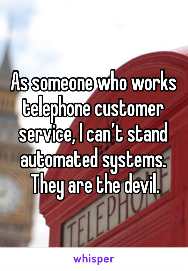As someone who works telephone customer service, I can't stand automated systems.  They are the devil.