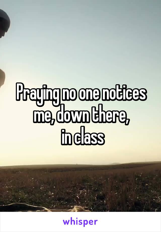 Praying no one notices me, down there,  in class