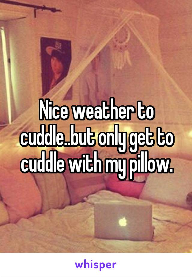 Nice weather to cuddle..but only get to cuddle with my pillow.