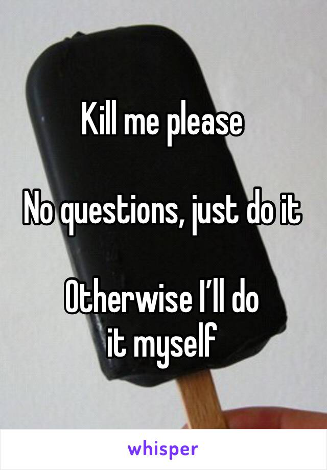 Kill me please   No questions, just do it  Otherwise I'll do it myself