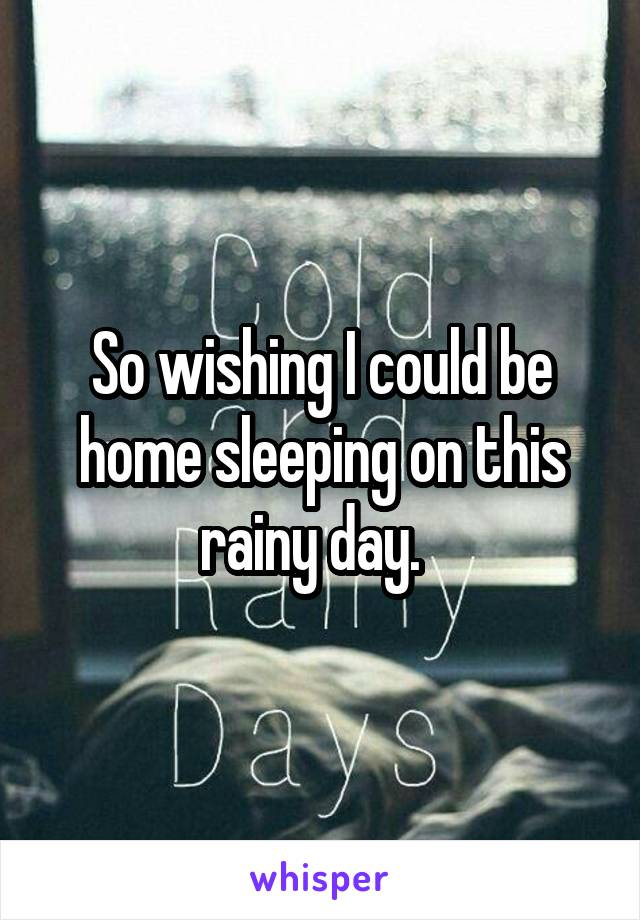 So wishing I could be home sleeping on this rainy day.