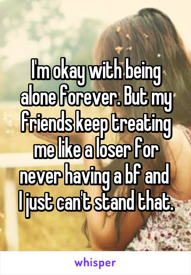 I'm okay with being alone forever. But my friends keep treating me like a loser for never having a bf and  I just can't stand that.