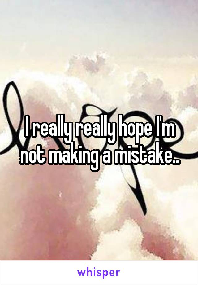 I really really hope I'm not making a mistake..