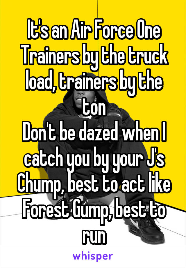 It's an Air Force One Trainers by the truck load, trainers by the ton Don't be dazed when I catch you by your J's Chump, best to act like Forest Gump, best to run