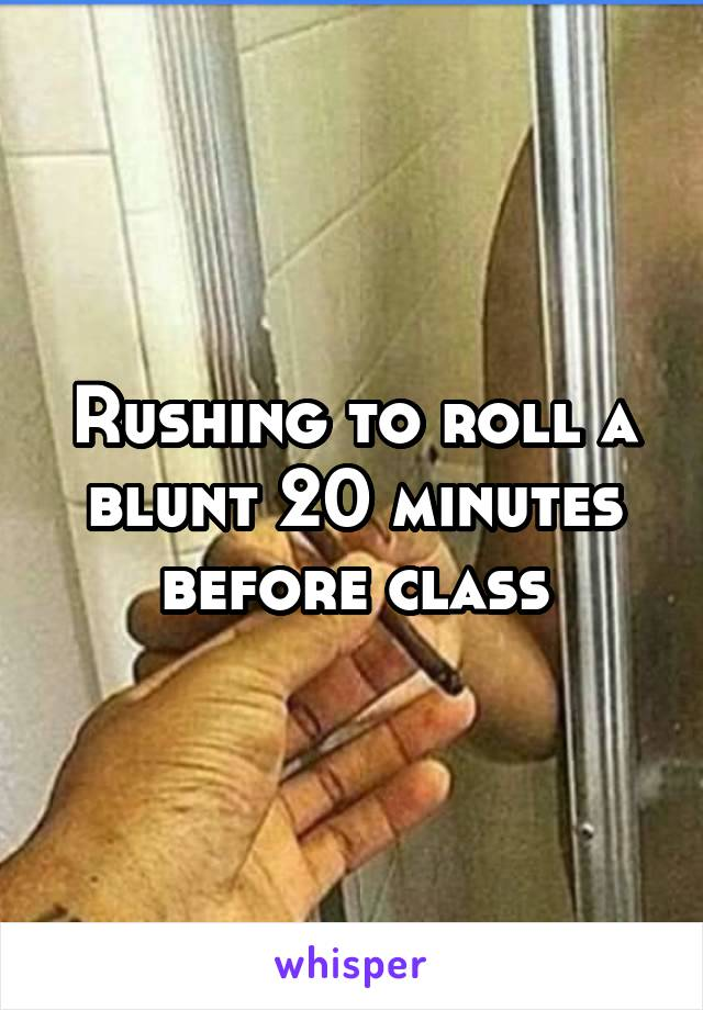 Rushing to roll a blunt 20 minutes before class
