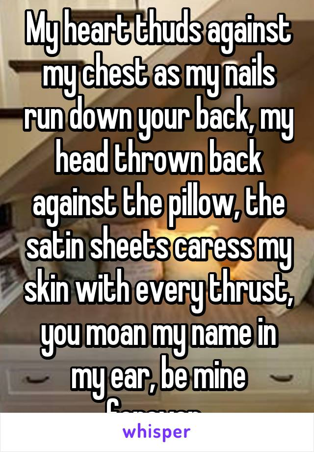 My heart thuds against my chest as my nails run down your back, my head thrown back against the pillow, the satin sheets caress my skin with every thrust, you moan my name in my ear, be mine forever..