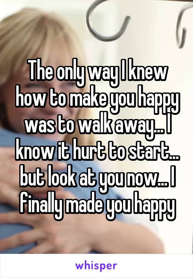 The only way I knew how to make you happy was to walk away... I know it hurt to start... but look at you now... I finally made you happy