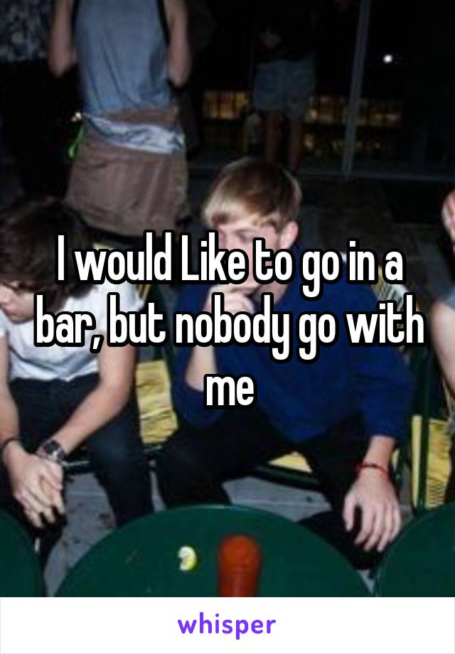 I would Like to go in a bar, but nobody go with me