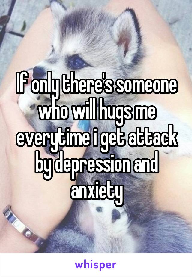 If only there's someone who will hugs me everytime i get attack by depression and anxiety