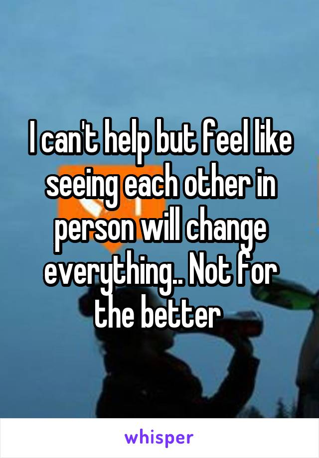 I can't help but feel like seeing each other in person will change everything.. Not for the better