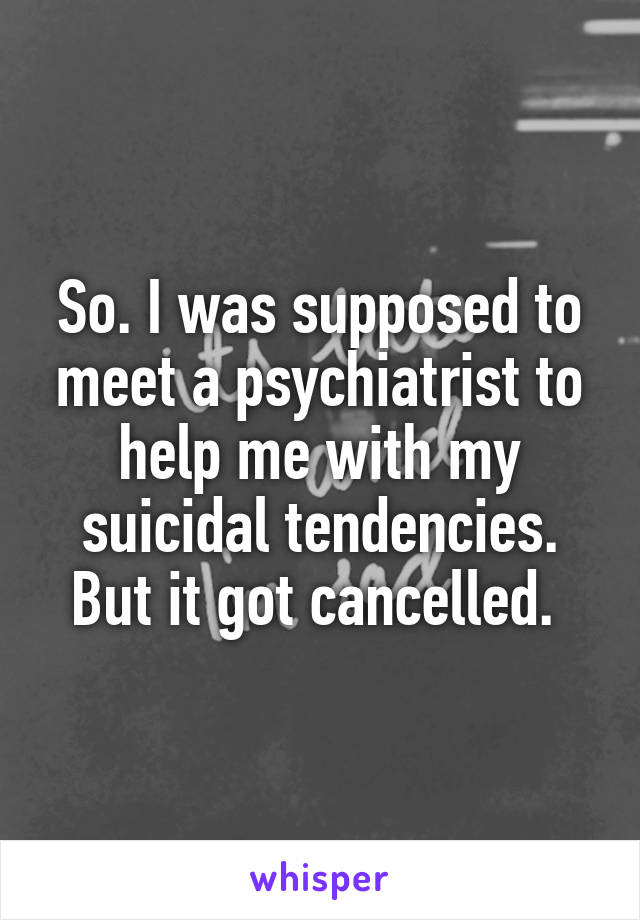 So. I was supposed to meet a psychiatrist to help me with my suicidal tendencies. But it got cancelled.