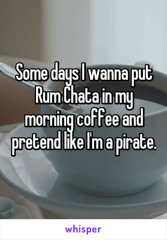 Some days I wanna put Rum Chata in my morning coffee and pretend like I'm a pirate.
