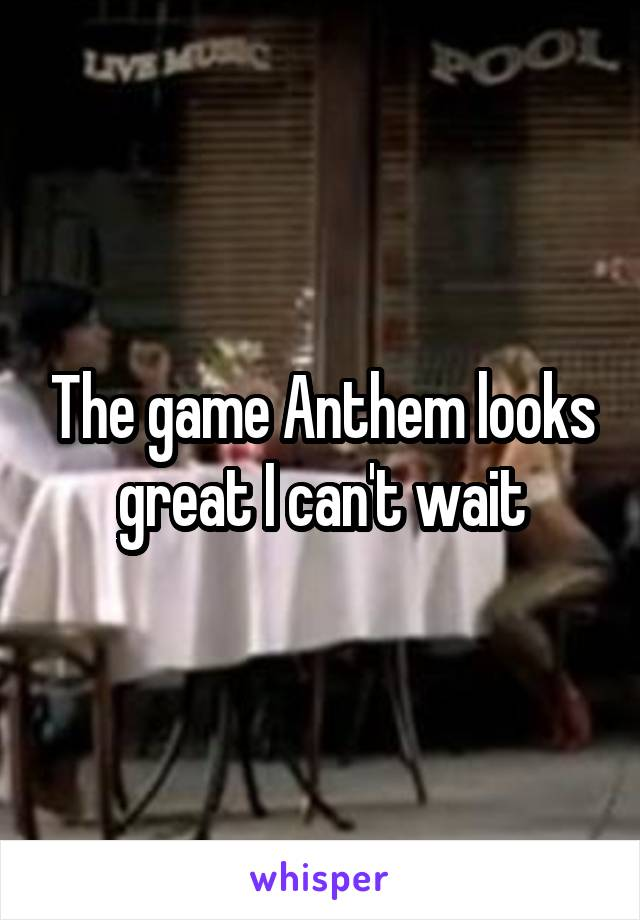 The game Anthem looks great I can't wait
