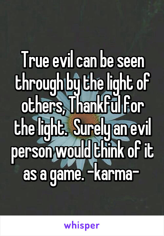 True evil can be seen through by the light of others, Thankful for the light.  Surely an evil person would think of it as a game. -karma-