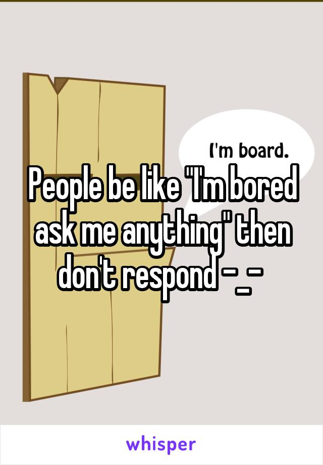 "People be like ""I'm bored ask me anything"" then don't respond -_-"