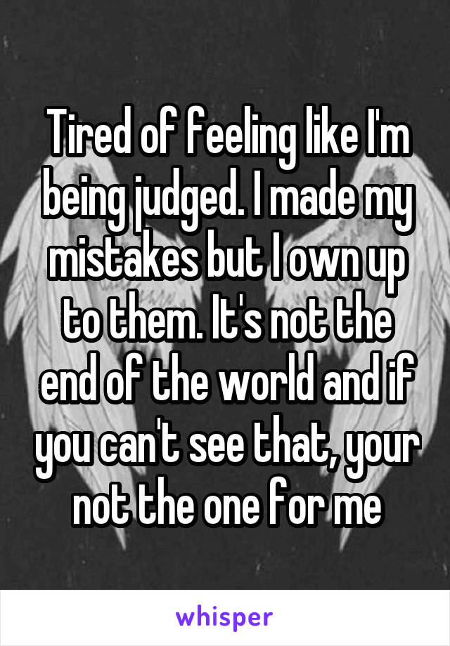 Tired of feeling like I'm being judged. I made my mistakes but I own up to them. It's not the end of the world and if you can't see that, your not the one for me