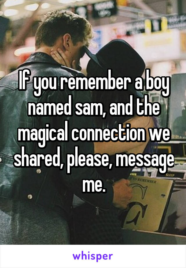 If you remember a boy named sam, and the magical connection we shared, please, message me.