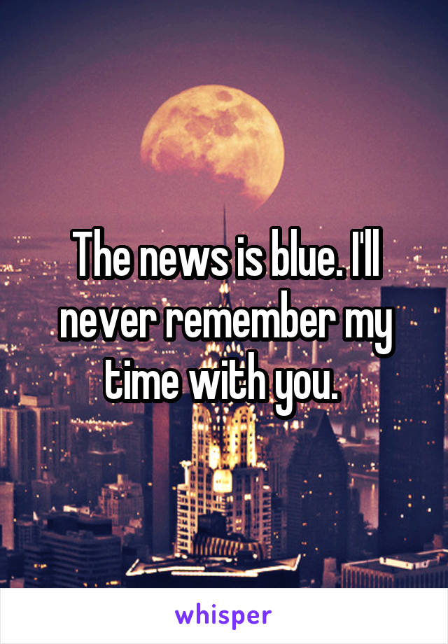 The news is blue. I'll never remember my time with you.