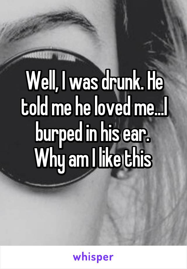 Well, I was drunk. He told me he loved me...I burped in his ear.  Why am I like this