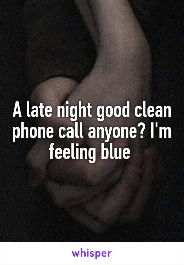 A late night good clean phone call anyone? I'm feeling blue