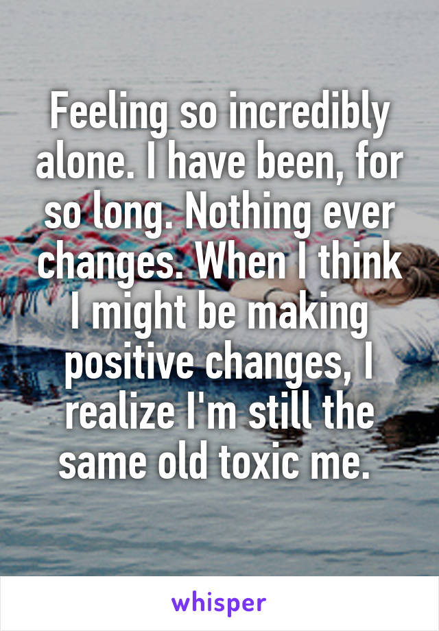Feeling so incredibly alone. I have been, for so long. Nothing ever changes. When I think I might be making positive changes, I realize I'm still the same old toxic me.