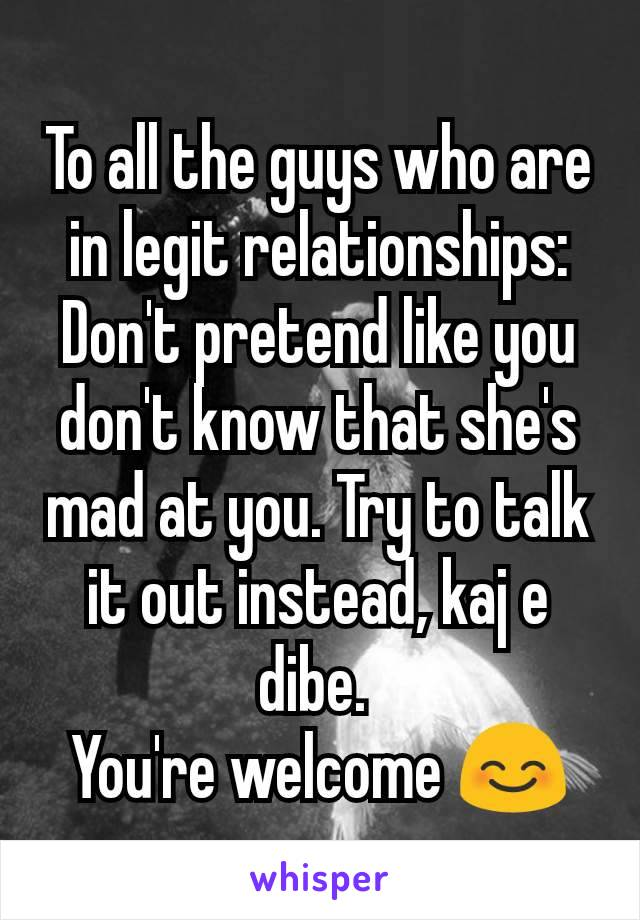 To all the guys who are in legit relationships: Don't pretend like you don't know that she's mad at you. Try to talk it out instead, kaj e dibe.  You're welcome 😊