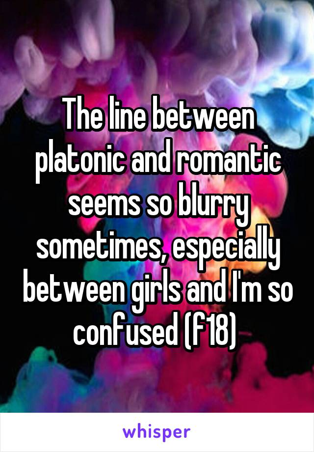 The line between platonic and romantic seems so blurry sometimes, especially between girls and I'm so confused (f18)