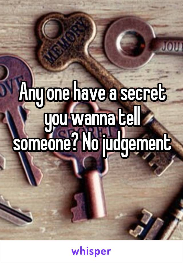 Any one have a secret you wanna tell someone? No judgement