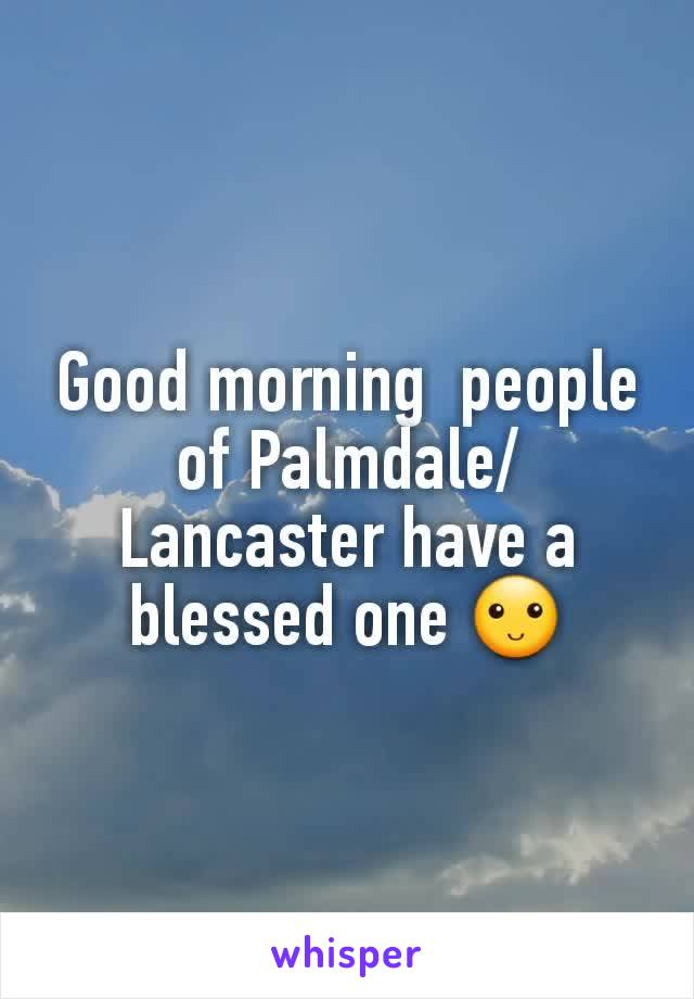 Good morning  people of Palmdale/ Lancaster have a blessed one 🙂