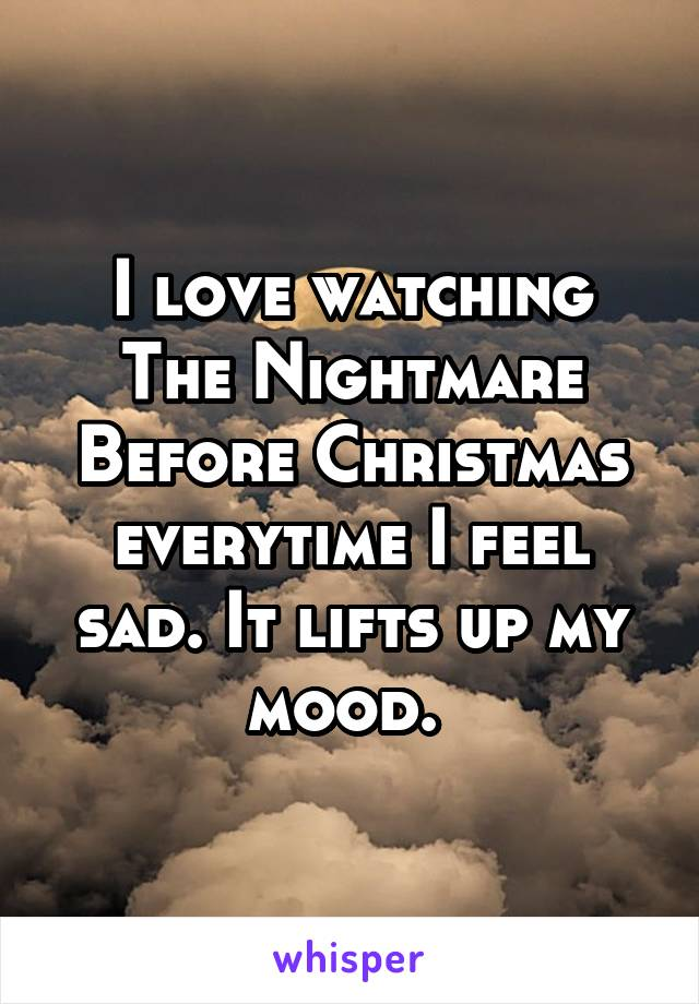 I love watching The Nightmare Before Christmas everytime I feel sad. It lifts up my mood.