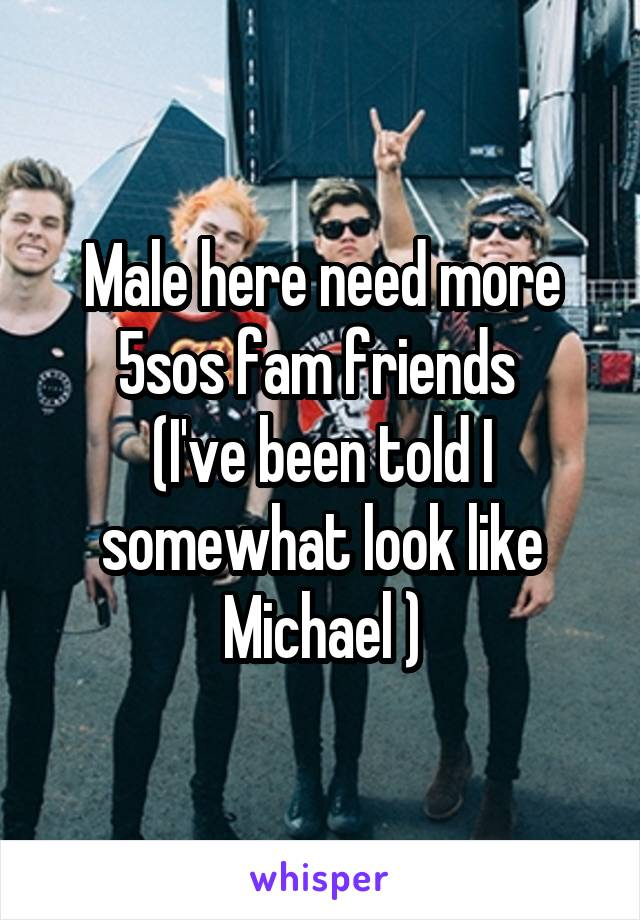 Male here need more 5sos fam friends  (I've been told I somewhat look like Michael )