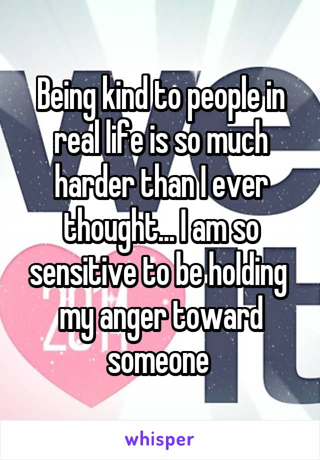 Being kind to people in real life is so much harder than I ever thought... I am so sensitive to be holding  my anger toward someone