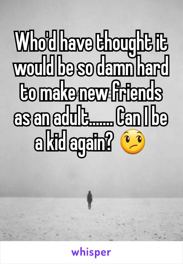 Who'd have thought it would be so damn hard to make new friends as an adult....... Can I be a kid again? 😞