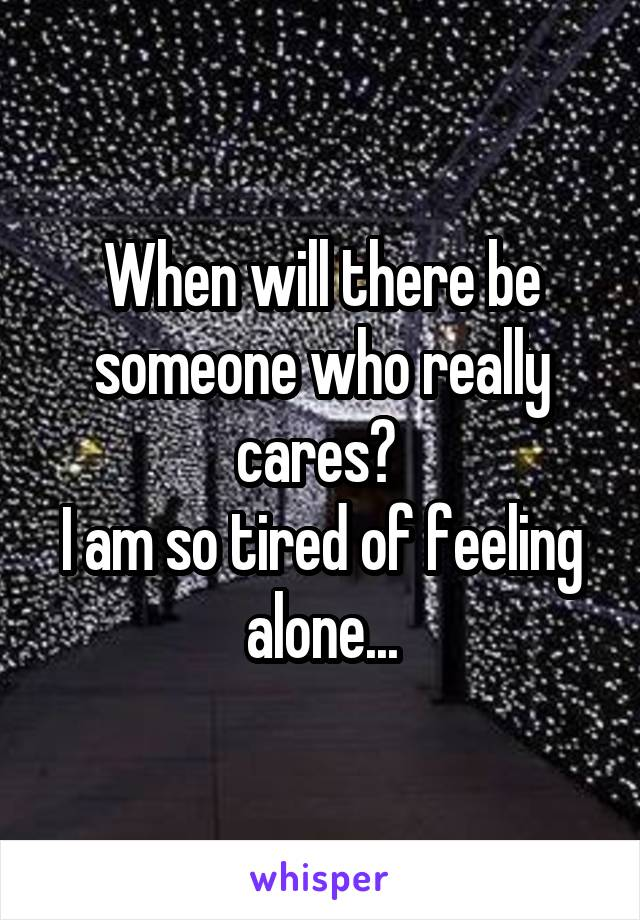 When will there be someone who really cares?  I am so tired of feeling alone...