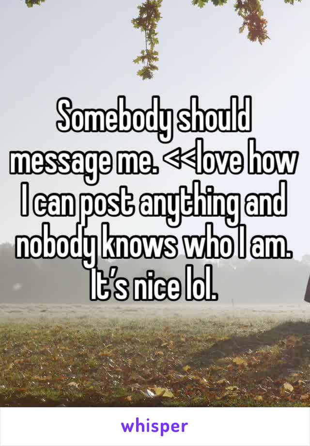 Somebody should message me. <<love how I can post anything and nobody knows who I am. It's nice lol.