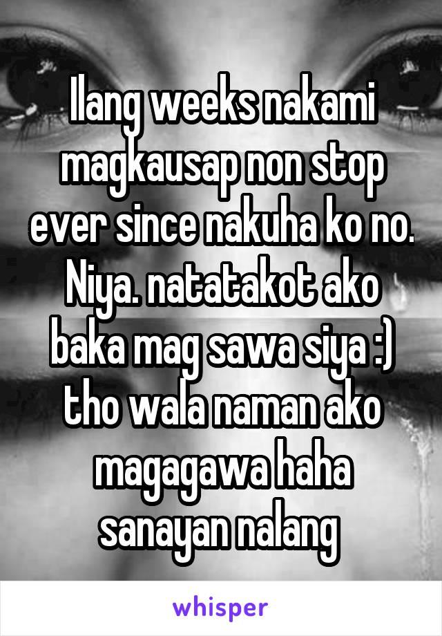 Ilang weeks nakami magkausap non stop ever since nakuha ko no. Niya. natatakot ako baka mag sawa siya :) tho wala naman ako magagawa haha sanayan nalang